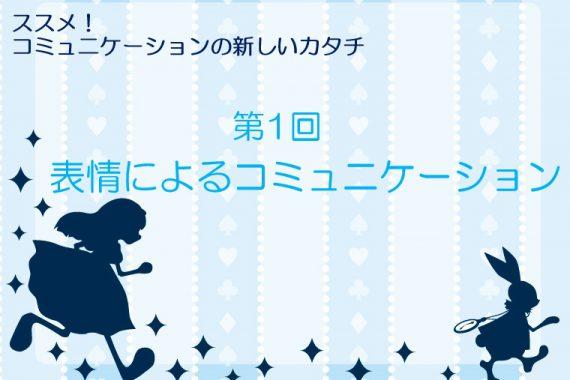 表情によるコミュニケーション【ススメ!コミュニケーションの新しいカタチ第1回】