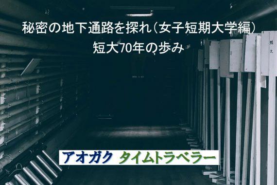 秘密の地下通路を探れ(女子短期大学編) 短大70年の歩み【アオガクタイムトラベラー】