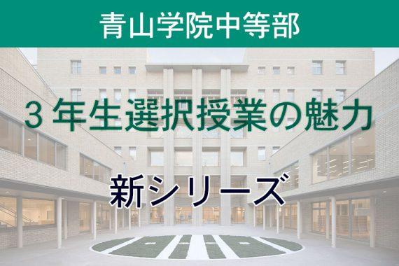新シリーズ「青山学院中等部の3年生選択授業の魅力」が始まります
